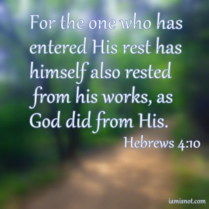 For the one who has entered His rest has himself also rested from his works, as God did from His. Hebrews 4:10