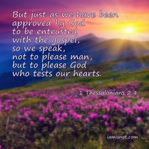 But just as we have been approved by God to be entrusted with the gospel, so we speak, not to please man, but to please God who tests our hearts. 1 Thessalonians 2:4