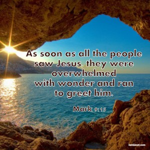 As soon as all the people saw Jesus, they were overwhelmed with wonder and ran to greet him. Mark 9:15